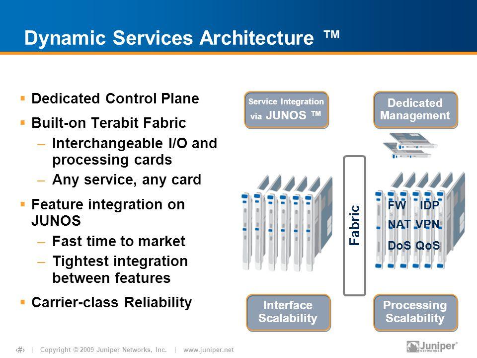 | Copyright © 2009 Juniper Networks, Inc. | www.juniper.net 7 Fabric Dynamic Services Architecture ™  Dedicated Control Plane  Built-on Terabit Fabr