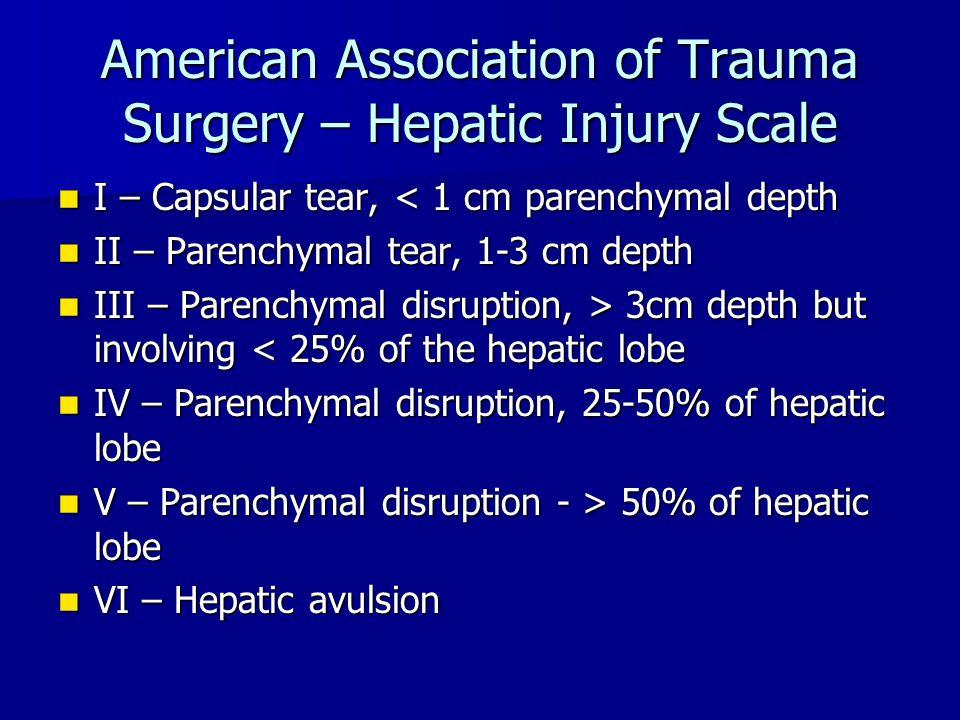 American Association of Trauma Surgery – Hepatic Injury Scale I – Capsular tear, < 1 cm parenchymal depth I – Capsular tear, < 1 cm parenchymal depth