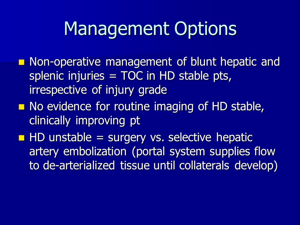 Management Options Non-operative management of blunt hepatic and splenic injuries = TOC in HD stable pts, irrespective of injury grade Non-operative m