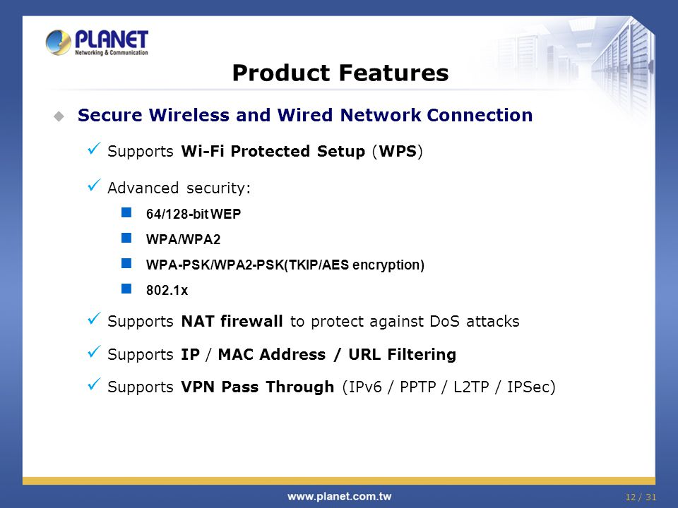 12 / 31  Secure Wireless and Wired Network Connection Supports Wi-Fi Protected Setup (WPS) Advanced security: 64/128-bit WEP WPA/WPA2 WPA-PSK/WPA2-PS