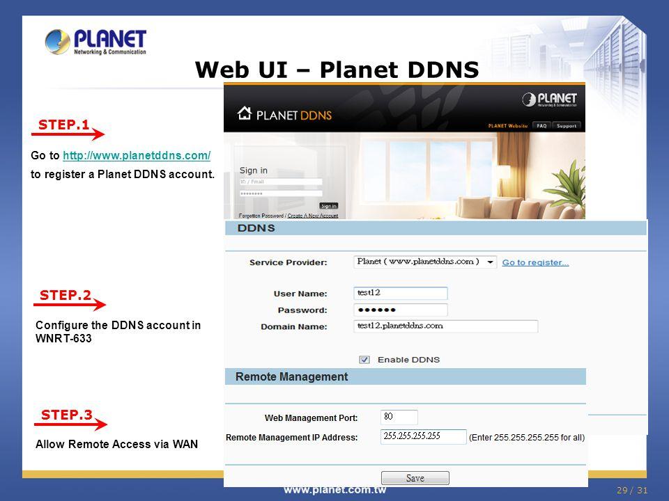 29 / 31 Web UI – Planet DDNS STEP.1 STEP.2 STEP.3 Go to http://www.planetddns.com/ to register a Planet DDNS account.http://www.planetddns.com/ Config