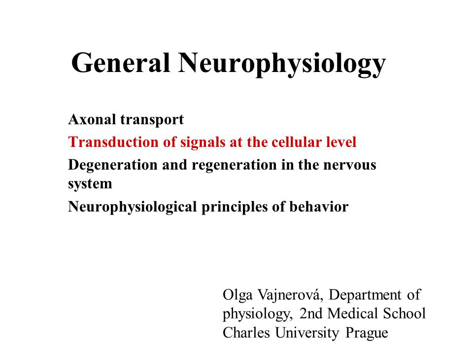 General Neurophysiology Axonal transport Transduction of signals at the cellular level Degeneration and regeneration in the nervous system Neurophysiological principles of behavior Olga Vajnerová, Department of physiology, 2nd Medical School Charles University Prague