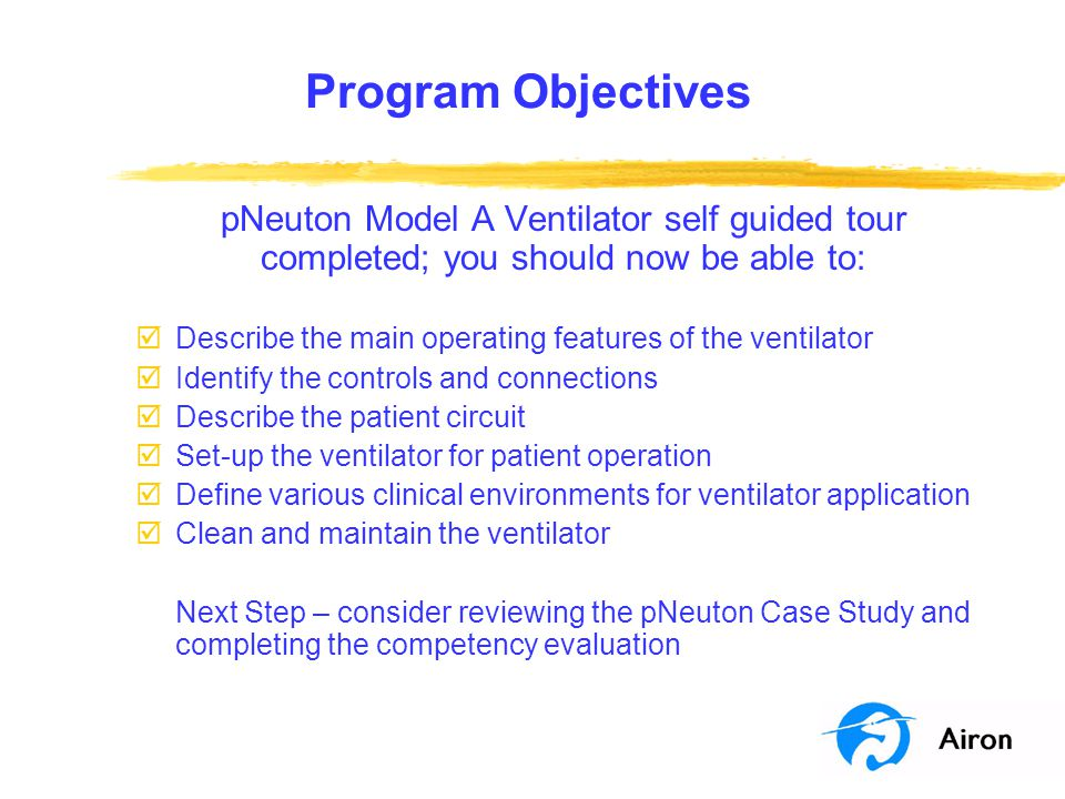 Program Objectives pNeuton Model A Ventilator self guided tour completed; you should now be able to: þDescribe the main operating features of the vent