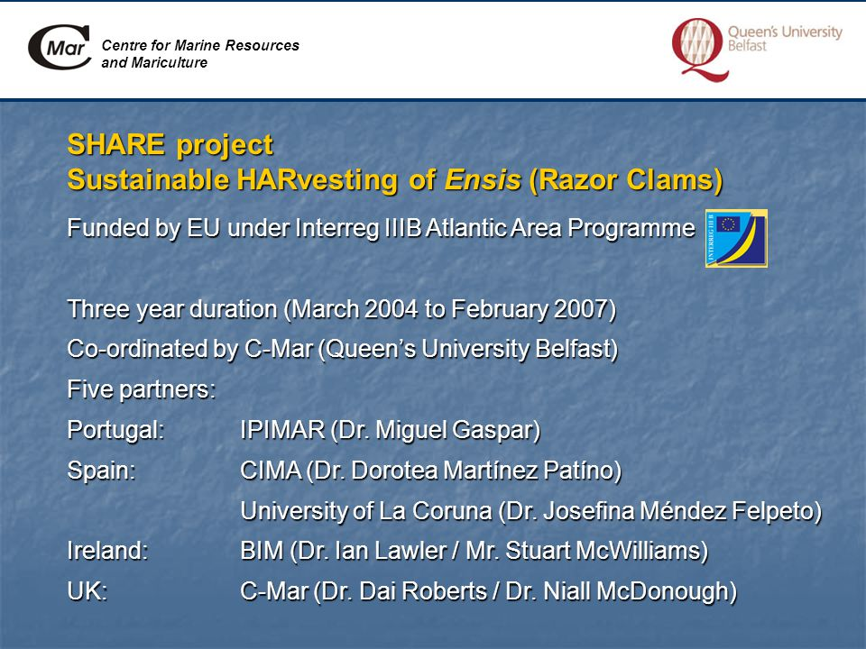 Centre for Marine Resources and Mariculture SHARE project Sustainable HARvesting of Ensis (Razor Clams) Funded by EU under Interreg IIIB Atlantic Area Programme Three year duration (March 2004 to February 2007) Co-ordinated by C-Mar (Queen's University Belfast) Five partners: Portugal:IPIMAR (Dr.