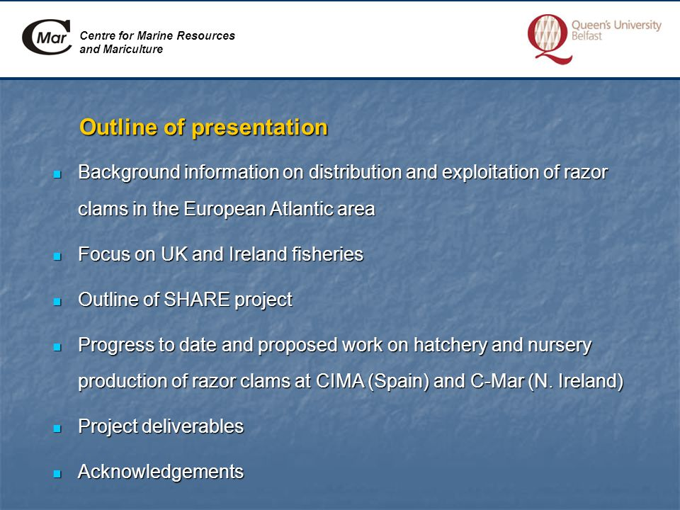 Outline of presentation Background information on distribution and exploitation of razor clams in the European Atlantic area Background information on distribution and exploitation of razor clams in the European Atlantic area Focus on UK and Ireland fisheries Focus on UK and Ireland fisheries Outline of SHARE project Outline of SHARE project Progress to date and proposed work on hatchery and nursery production of razor clams at CIMA (Spain) and C-Mar (N.