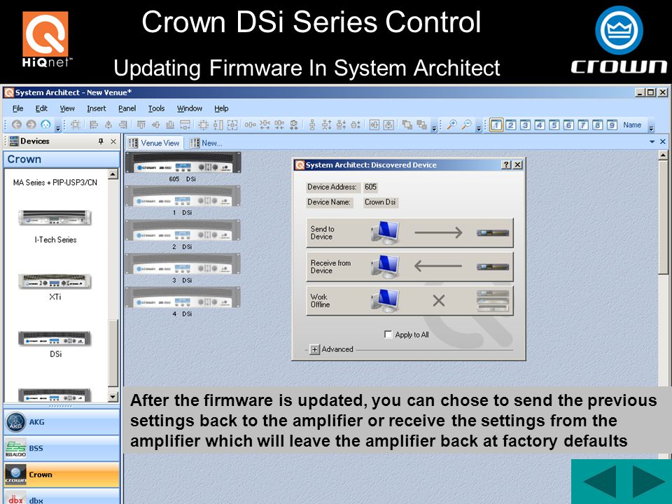 Crown DSi Series Control After the firmware is updated, you can chose to send the previous settings back to the amplifier or receive the settings from the amplifier which will leave the amplifier back at factory defaults Updating Firmware In System Architect