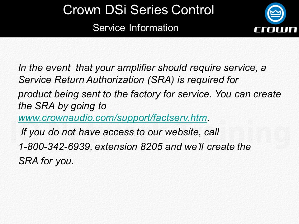Crown DSi Series Control Service Information In the event that your amplifier should require service, a Service Return Authorization (SRA) is required for product being sent to the factory for service.