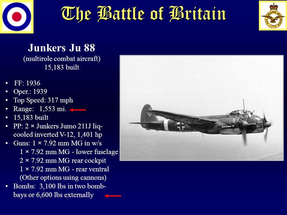 The Battle of Britain Junkers Ju 88 (multirole combat aircraft) 15,183 built FF: 1936 Oper.: 1939 Top Speed: 317 mph Range: 1,553 mi.