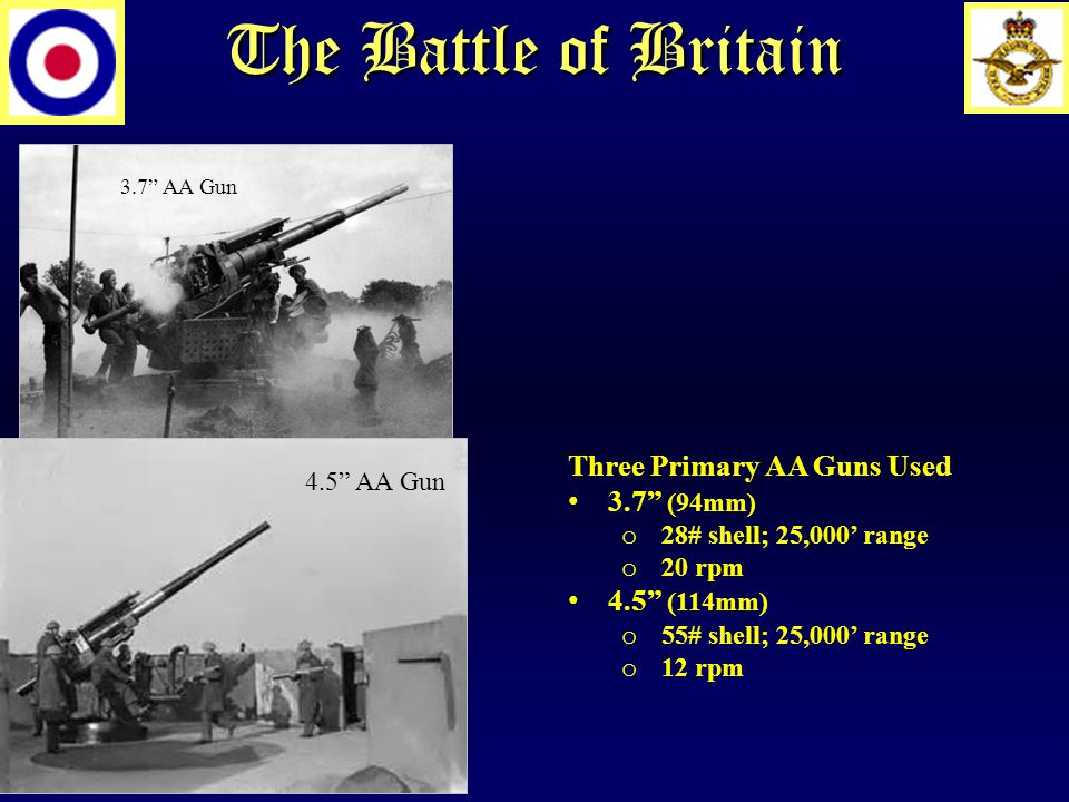 The Battle of Britain 3.7 AA Gun 4.5 AA Gun Three Primary AA Guns Used 3.7 (94mm) o 28# shell; 25,000' range o 20 rpm 4.5 (114mm) o 55# shell; 25,000' range o 12 rpm