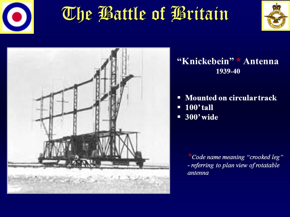 The Battle of Britain Knickebein * Antenna 1939-40  Mounted on circular track  100' tall  300' wide * Code name meaning crooked leg - referring to plan view of rotatable antenna