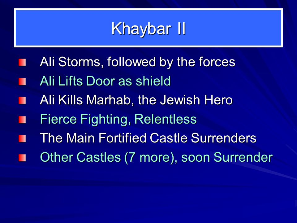 (CONFRONTING THE JEWISH FORTS) Khaybar Muslims 1,500, 7 th Yr of Hijrah 3 Weeks Skirmishing Abu Bakr Leads the Muslims but Fails to prevail Omar Leads the Muslims but Fails to prevail Ali is then given Leadership of the Muslims