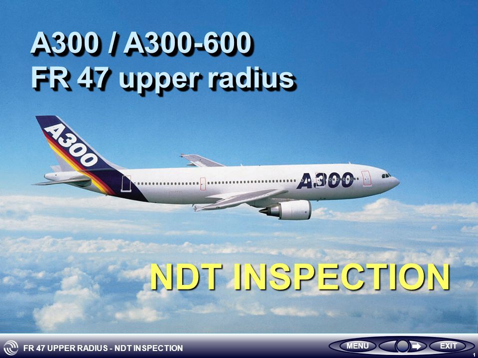 FR 47 UPPER RADIUS - NDT INSPECTION 1 EXITMENU A300 / A300-600 FR 47 upper radius A300 / A300-600 FR 47 upper radius NDT INSPECTION
