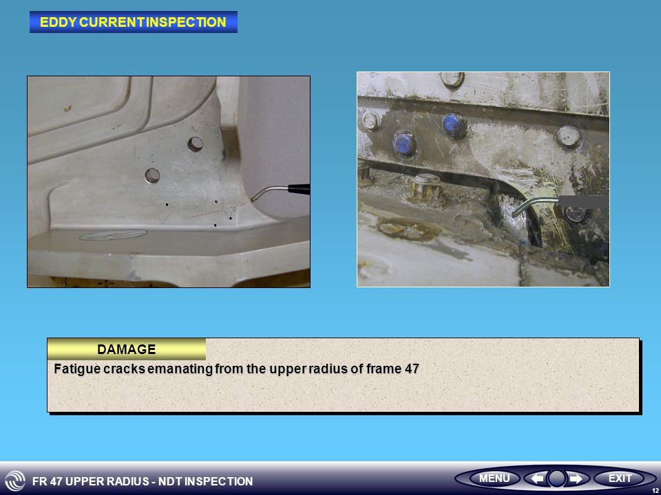 FR 47 UPPER RADIUS - NDT INSPECTION 12 Fatigue cracks emanating from the upper radius of frame 47 DAMAGE MENUEXIT EDDY CURRENT INSPECTION