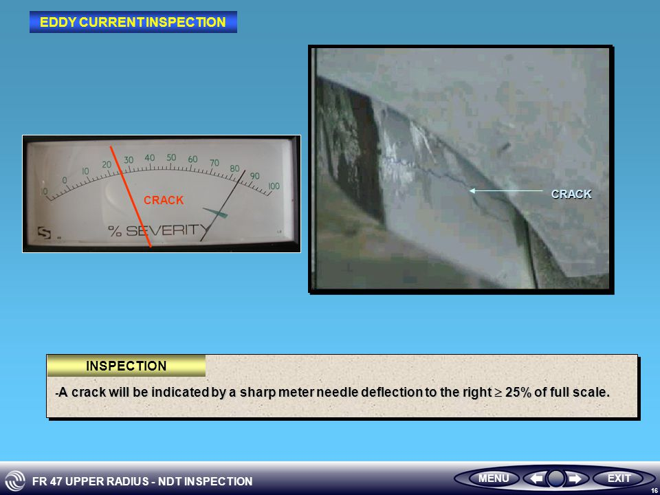 FR 47 UPPER RADIUS - NDT INSPECTION 16 EXITMENUCRACK A crack will be indicated by a sharp meter needle deflection to the right  25% of full scale.