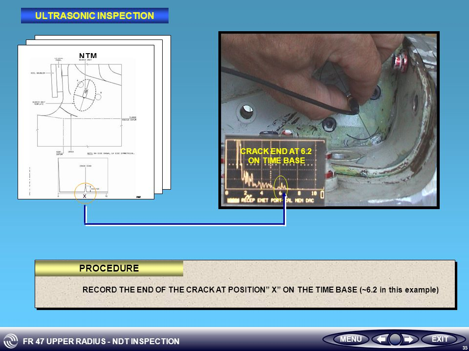 FR 47 UPPER RADIUS - NDT INSPECTION 35 RECORD THE END OF THE CRACK AT POSITION X ON THE TIME BASE (~6.2 in this example) CRACK END AT 6.2 ON TIME BASE NTM MENUEXIT PROCEDURE ULTRASONIC INSPECTION