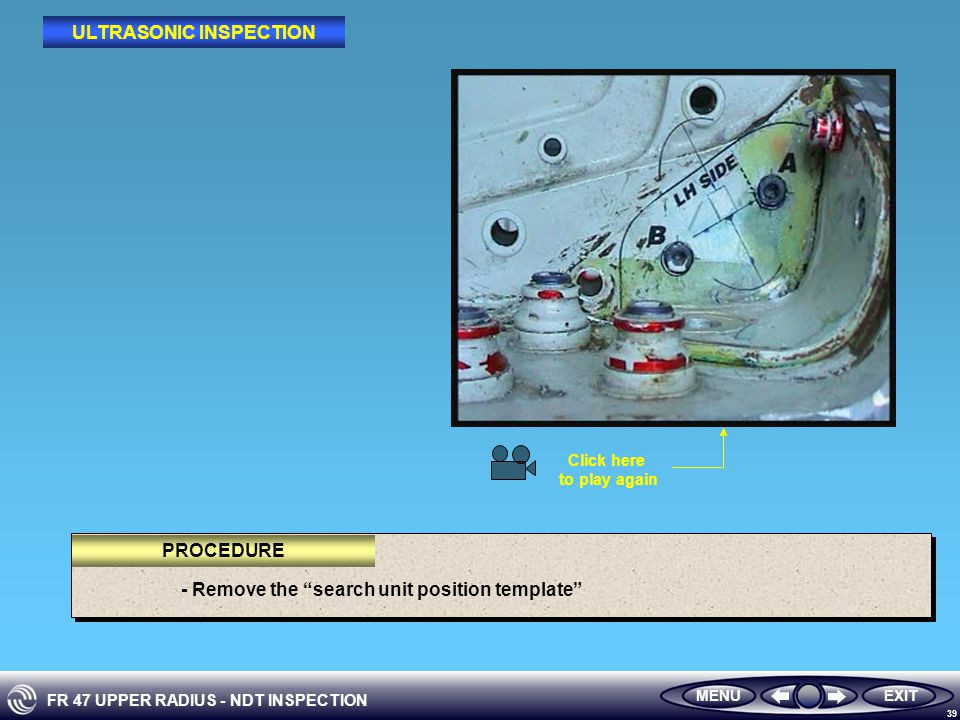 FR 47 UPPER RADIUS - NDT INSPECTION 39 - Remove the search unit position template MENUEXIT PROCEDURE ULTRASONIC INSPECTION Click here to play again