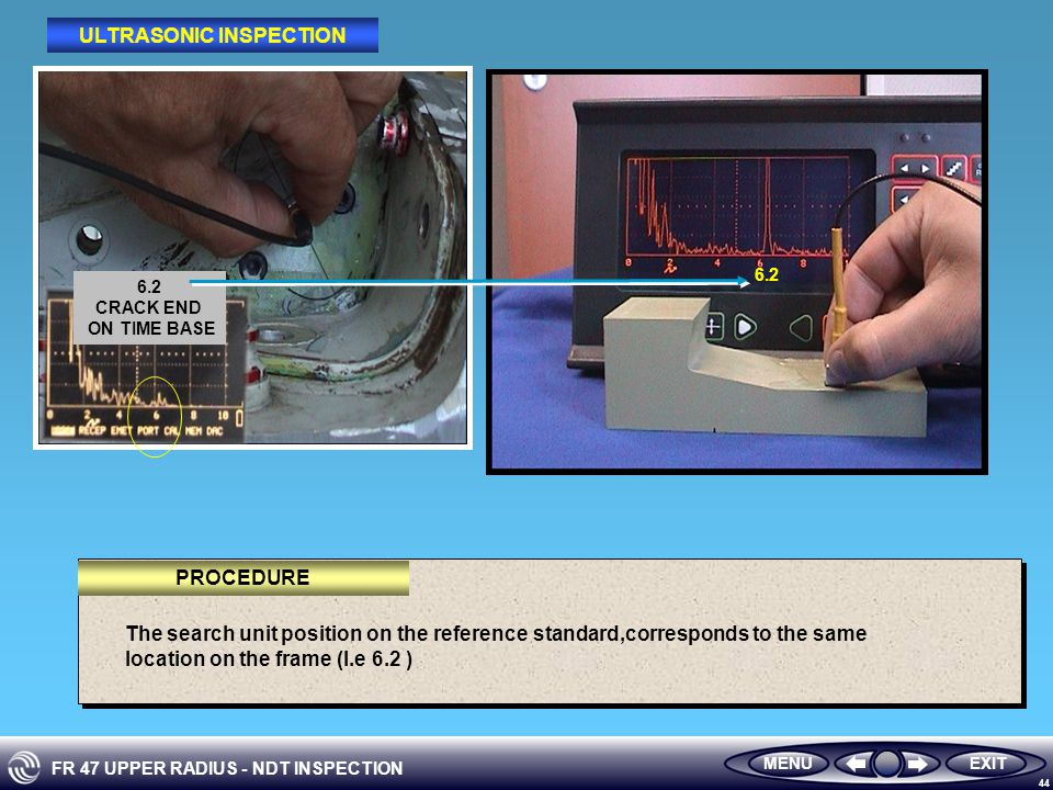 FR 47 UPPER RADIUS - NDT INSPECTION 44 6.2 CRACK END ON TIME BASE 6.2 MENUEXIT ULTRASONIC INSPECTION The search unit position on the reference standard,corresponds to the same location on the frame (I.e 6.2 ) PROCEDURE