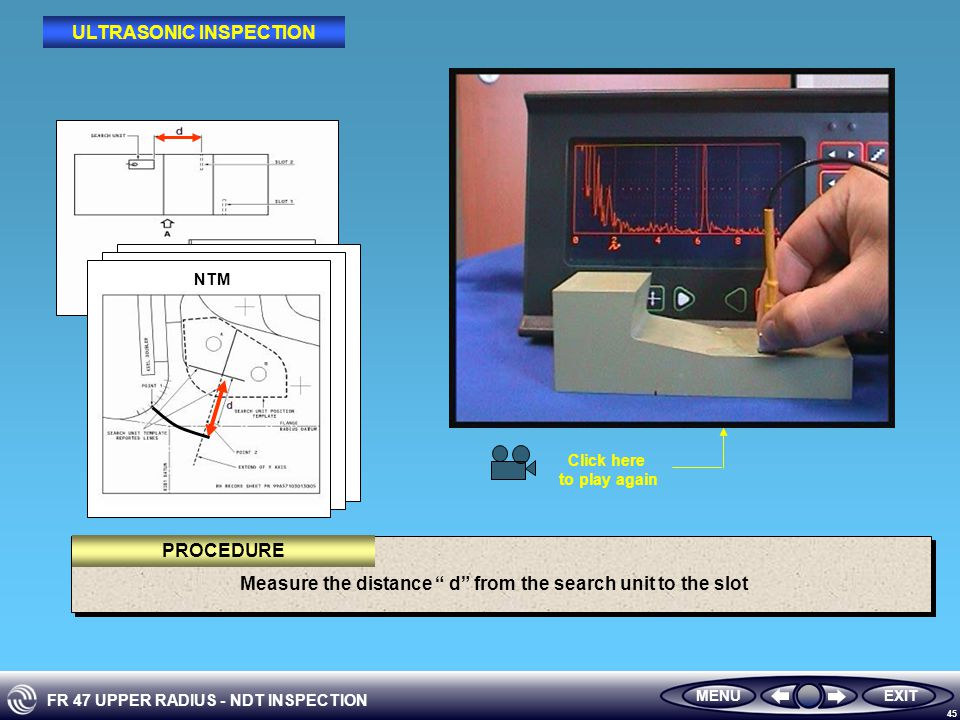 FR 47 UPPER RADIUS - NDT INSPECTION 45 Measure the distance d from the search unit to the slot MENUEXIT PROCEDURE ULTRASONIC INSPECTION NTM Click here to play again