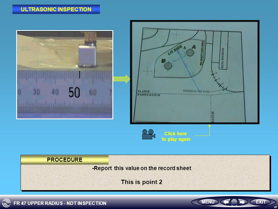 FR 47 UPPER RADIUS - NDT INSPECTION 47 -Report this value on the record sheet This is point 2 MENUEXIT PROCEDURE ULTRASONIC INSPECTION Click here to play again