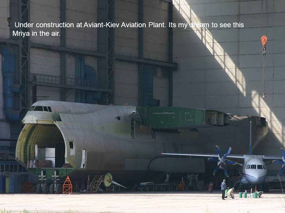 Under construction at Aviant-Kiev Aviation Plant. Its my dream to see this Mriya in the air.