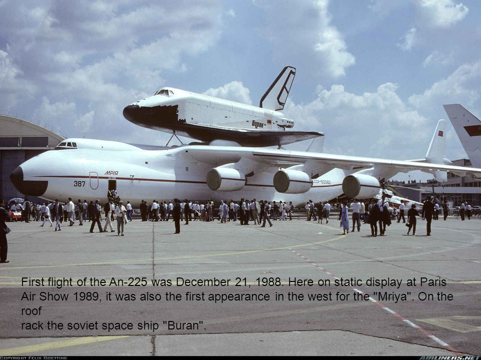 First flight of the An-225 was December 21, 1988. Here on static display at Paris Air Show 1989, it was also the first appearance in the west for the