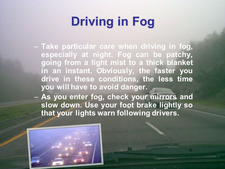 Driving in Fog –Use dipped headlights and fog lights if visibility is reduced so you can be seen.