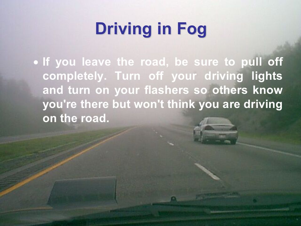 Driving in Fog  If you leave the road, be sure to pull off completely.