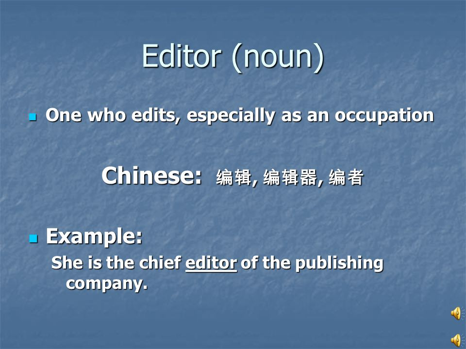 Editor (noun) One who edits, especially as an occupation One who edits, especially as an occupation Chinese: 编辑, 编辑器, 编者 Example: Example: She is the chief editor of the publishing company.