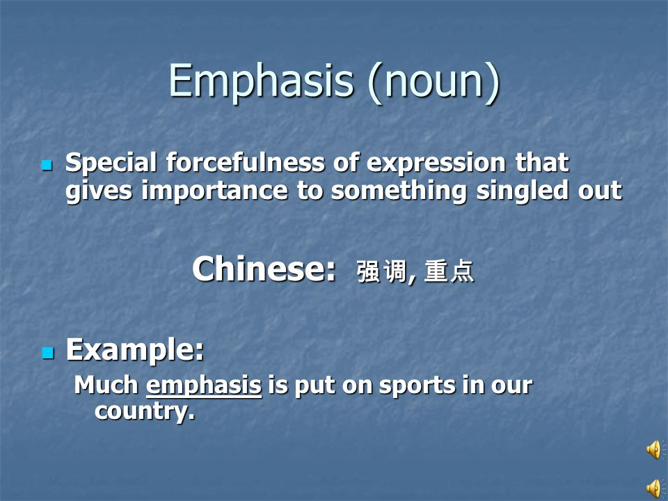Emphasis (noun) Special forcefulness of expression that gives importance to something singled out Special forcefulness of expression that gives importance to something singled out Chinese: 强调, 重点 Example: Example: Much emphasis is put on sports in our country.