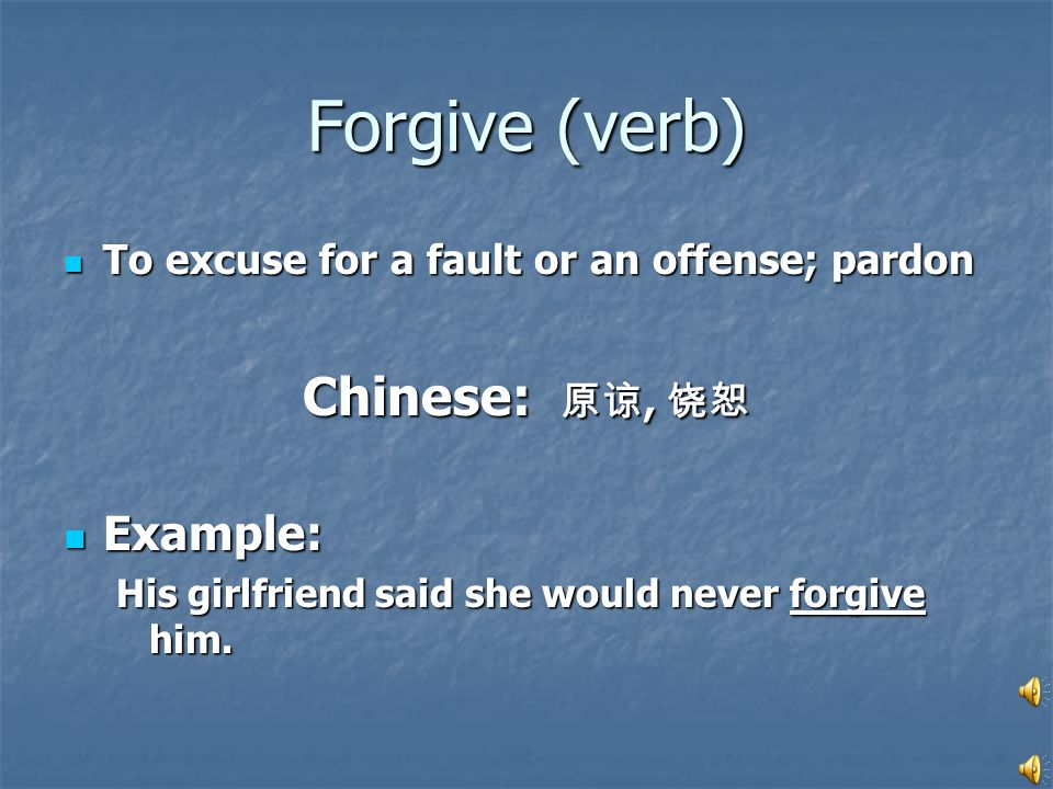 Forgive (verb) To excuse for a fault or an offense; pardon To excuse for a fault or an offense; pardon Chinese: 原谅, 饶恕 Example: Example: His girlfriend said she would never forgive him.