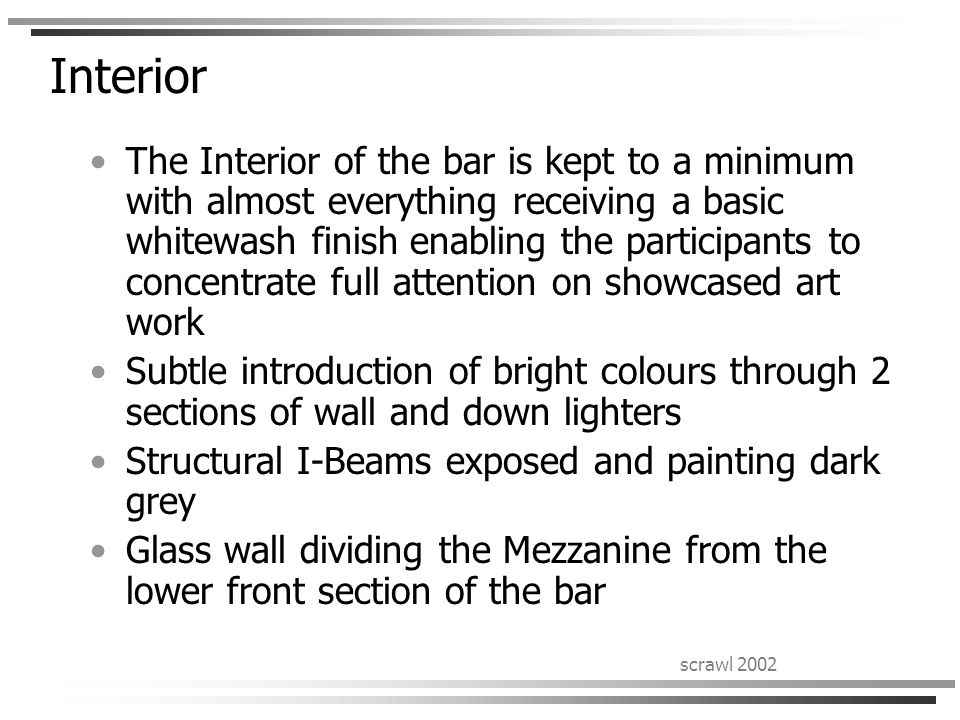scrawl 2002 Interior The Interior of the bar is kept to a minimum with almost everything receiving a basic whitewash finish enabling the participants to concentrate full attention on showcased art work Subtle introduction of bright colours through 2 sections of wall and down lighters Structural I-Beams exposed and painting dark grey Glass wall dividing the Mezzanine from the lower front section of the bar