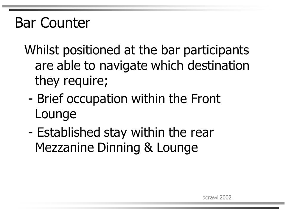 scrawl 2002 Bar Counter Whilst positioned at the bar participants are able to navigate which destination they require; - Brief occupation within the Front Lounge - Established stay within the rear Mezzanine Dinning & Lounge