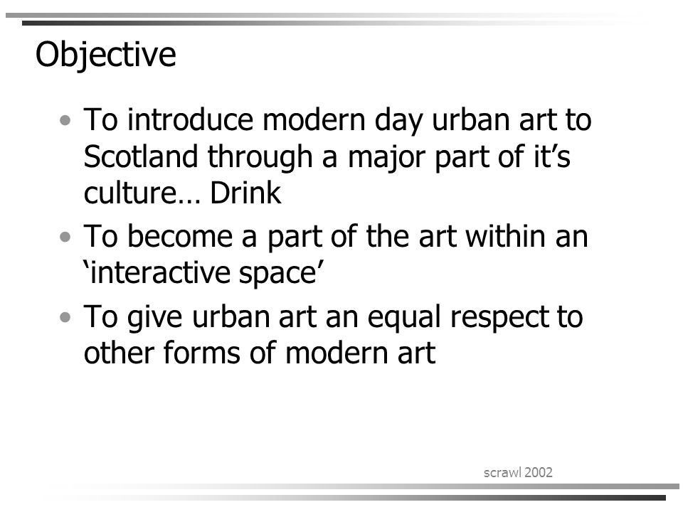 scrawl 2002 Objective To introduce modern day urban art to Scotland through a major part of it's culture… Drink To become a part of the art within an 'interactive space' To give urban art an equal respect to other forms of modern art