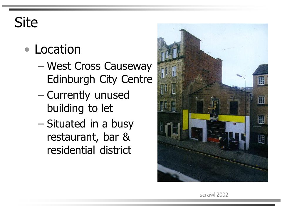 scrawl 2002 Site Location –West Cross Causeway Edinburgh City Centre –Currently unused building to let –Situated in a busy restaurant, bar & residential district