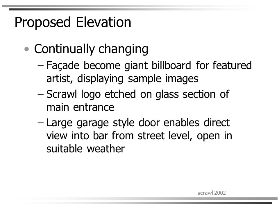 scrawl 2002 Proposed Elevation Continually changing –Façade become giant billboard for featured artist, displaying sample images –Scrawl logo etched o