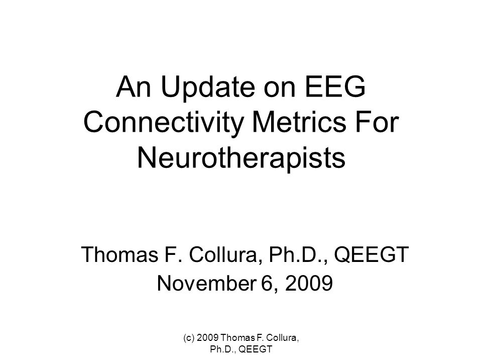 An Update on EEG Connectivity Metrics For Neurotherapists Thomas F. Collura, Ph.D., QEEGT November 6, 2009 (c) 2009 Thomas F. Collura, Ph.D., QEEGT