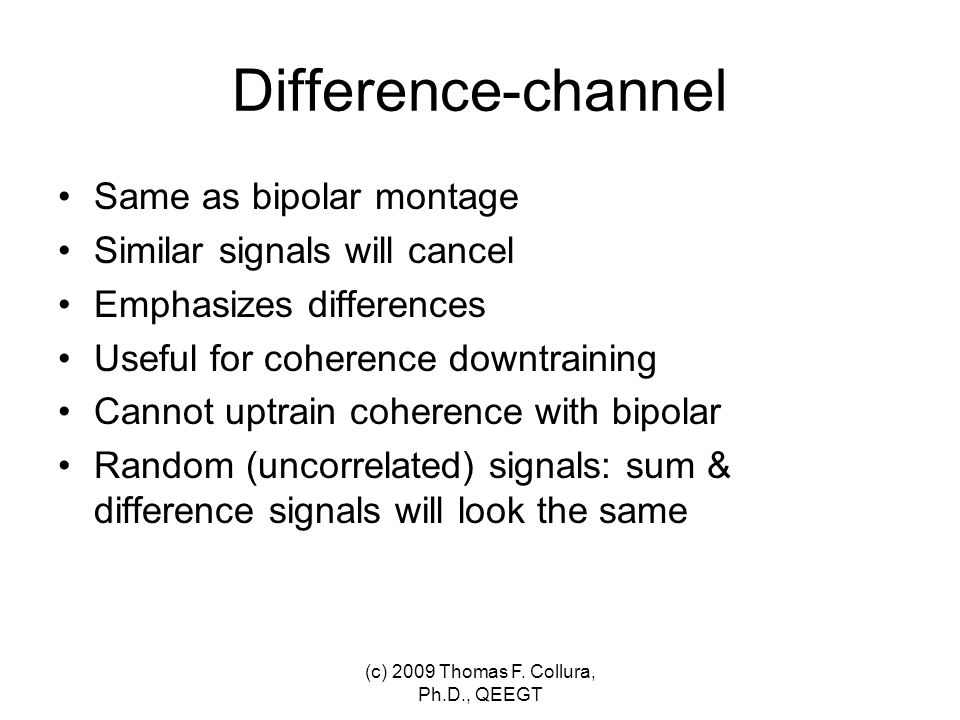 Difference-channel Same as bipolar montage Similar signals will cancel Emphasizes differences Useful for coherence downtraining Cannot uptrain coheren