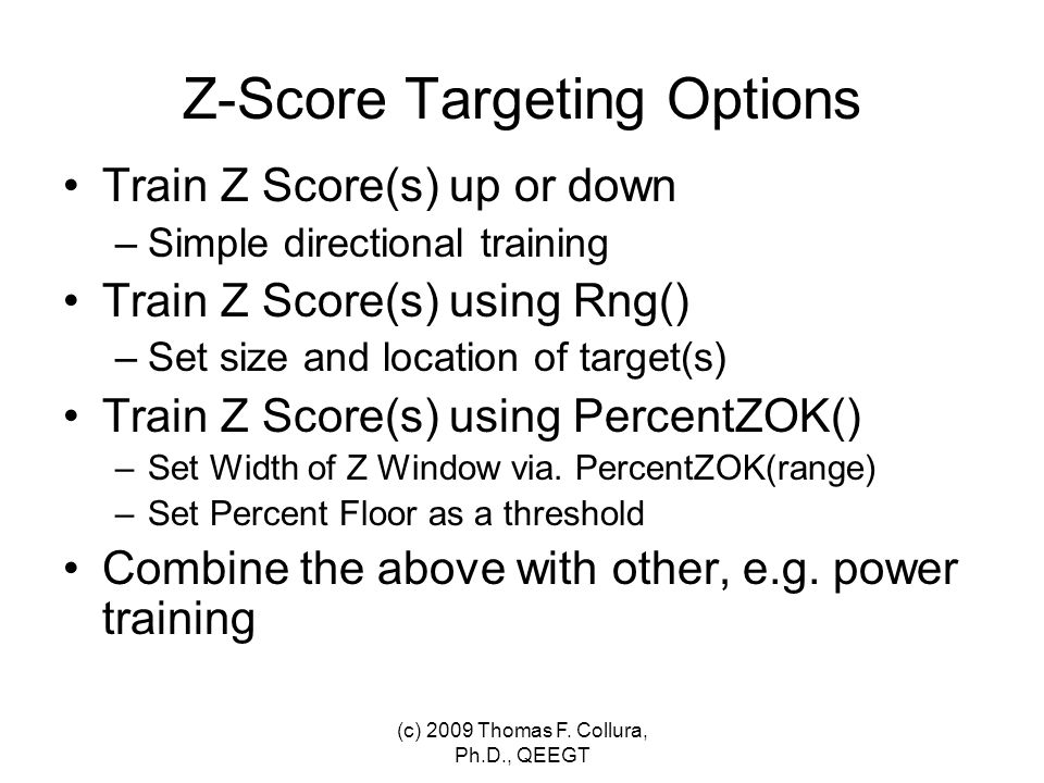 Z-Score Targeting Options Train Z Score(s) up or down –Simple directional training Train Z Score(s) using Rng() –Set size and location of target(s) Tr