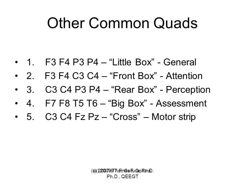 "(c) 2007-9 T. F. Collura, Ph.D. Other Common Quads 1. F3 F4 P3 P4 – ""Little Box"" - General 2. F3 F4 C3 C4 – ""Front Box"" - Attention 3. C3 C4 P3 P4 – """