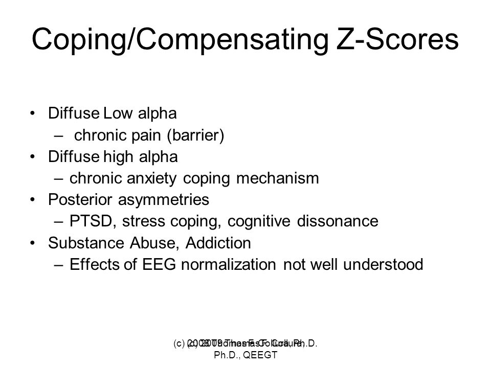 Coping/Compensating Z-Scores Diffuse Low alpha – chronic pain (barrier) Diffuse high alpha –chronic anxiety coping mechanism Posterior asymmetries –PT