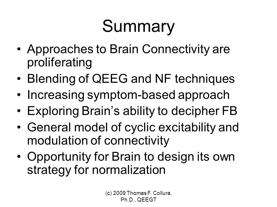 Summary Approaches to Brain Connectivity are proliferating Blending of QEEG and NF techniques Increasing symptom-based approach Exploring Brain's abil