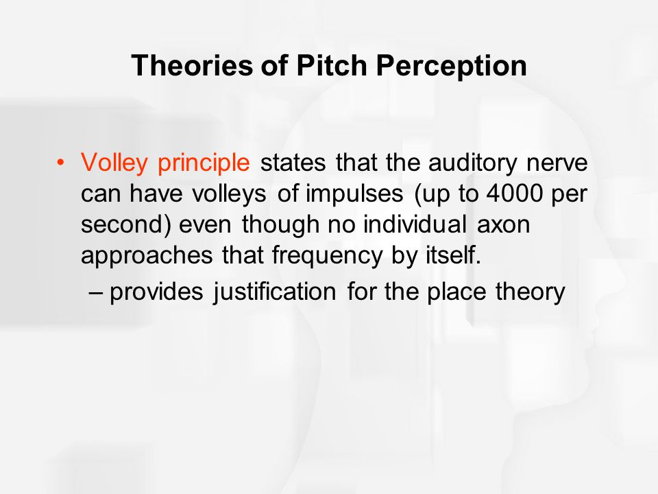 Theories of Pitch Perception Volley principle states that the auditory nerve can have volleys of impulses (up to 4000 per second) even though no indiv