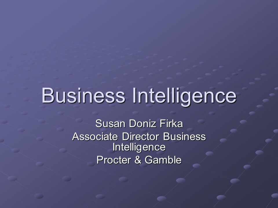 Business Intelligence Susan Doniz Firka Associate Director Business Intelligence Procter & Gamble