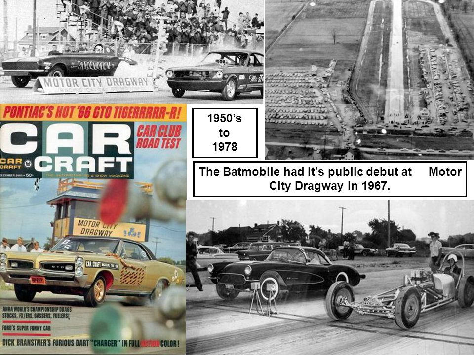 1950's to 1978 The Batmobile had it's public debut at Motor City Dragway in 1967.