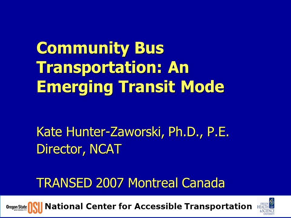 National Center for Accessible Transportation Community Bus Transportation: An Emerging Transit Mode Kate Hunter-Zaworski, Ph.D., P.E.
