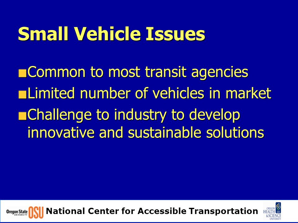 National Center for Accessible Transportation Small Vehicle Issues Common to most transit agencies Limited number of vehicles in market Challenge to industry to develop innovative and sustainable solutions