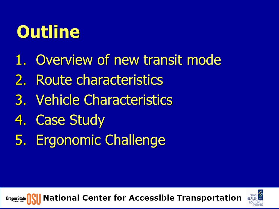 National Center for Accessible Transportation Outline 1.Overview of new transit mode 2.Route characteristics 3.Vehicle Characteristics 4.Case Study 5.Ergonomic Challenge