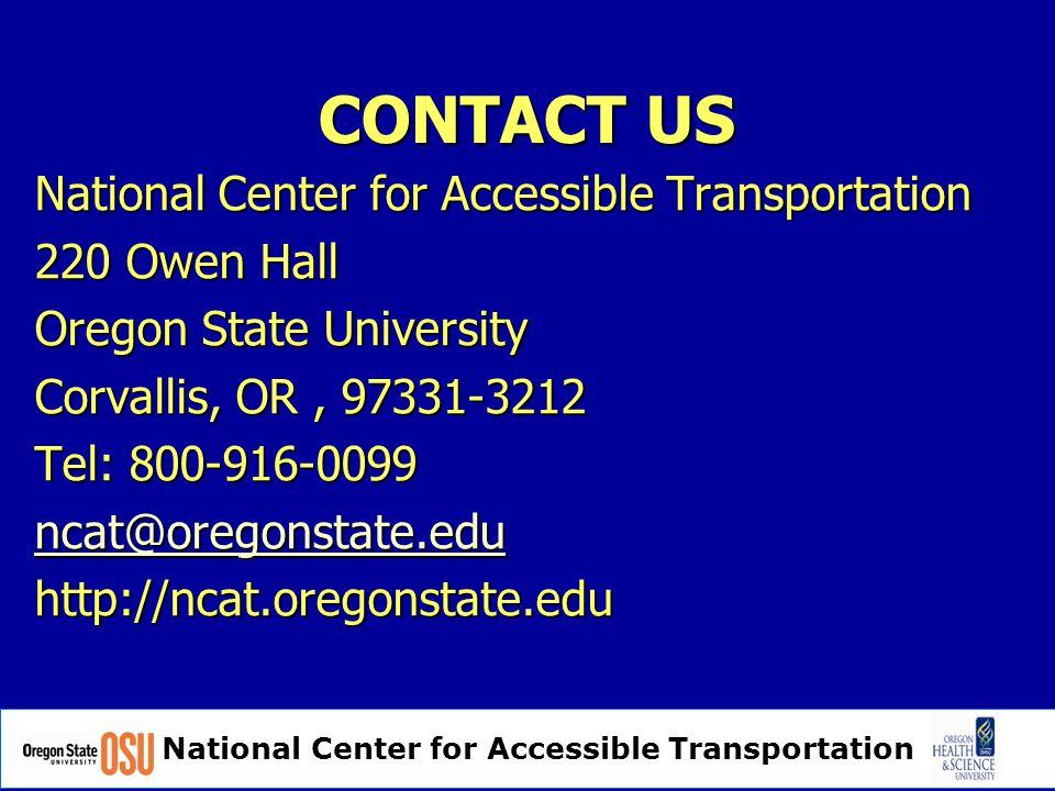 CONTACT US National Center for Accessible Transportation 220 Owen Hall Oregon State University Corvallis, OR, 97331-3212 Tel: 800-916-0099 ncat@oregonstate.edu http://ncat.oregonstate.edu