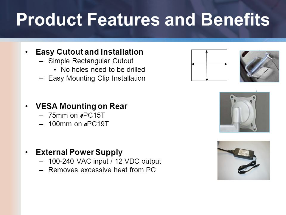 Product Features and Benefits Easy Cutout and Installation –Simple Rectangular Cutout No holes need to be drilled –Easy Mounting Clip Installation VESA Mounting on Rear –75mm on e PC15T –100mm on e PC19T External Power Supply –100-240 VAC input / 12 VDC output –Removes excessive heat from PC