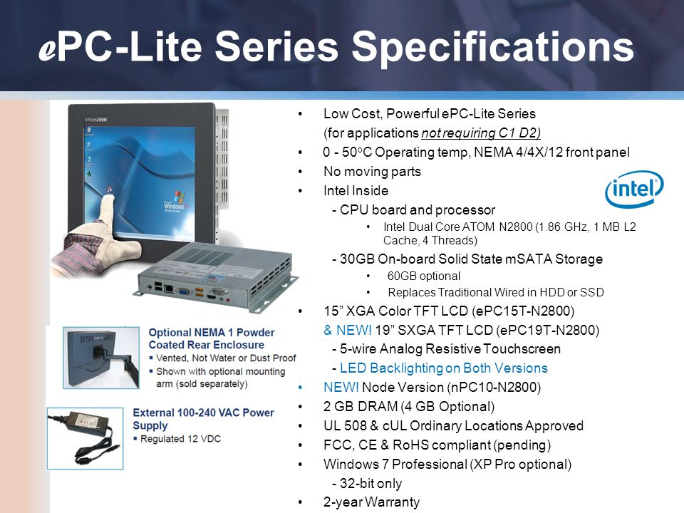 e PC-Lite Series Specifications Low Cost, Powerful ePC-Lite Series (for applications not requiring C1 D2) 0 - 50 o C Operating temp, NEMA 4/4X/12 front panel No moving parts Intel Inside - CPU board and processor Intel Dual Core ATOM N2800 (1.86 GHz, 1 MB L2 Cache, 4 Threads) - 30GB On-board Solid State mSATA Storage 60GB optional Replaces Traditional Wired in HDD or SSD 15 XGA Color TFT LCD (ePC15T-N2800) & NEW.